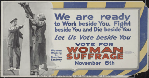 "Suffrage poster: ""We are ready to Work beside you/ Fight beside you and/ Die beside you – Let Us Vote Beside You/ Vote for Woman Suffrage November 6th,"" 1917. Courtesy of the New York State Library."